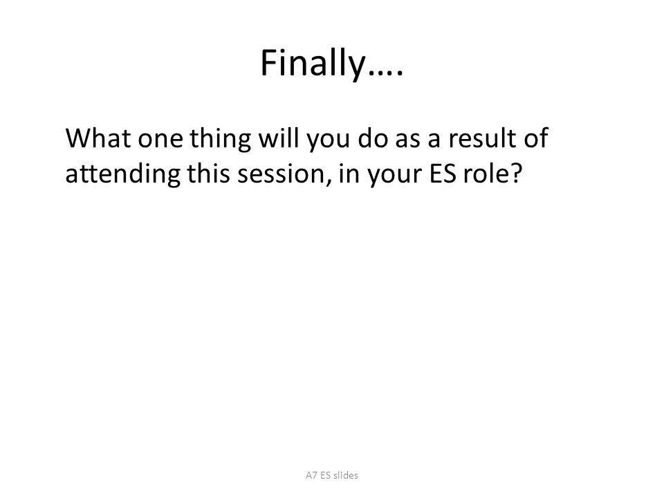 Finally….What one thing will you do as a result of attending this session, in your ES role.