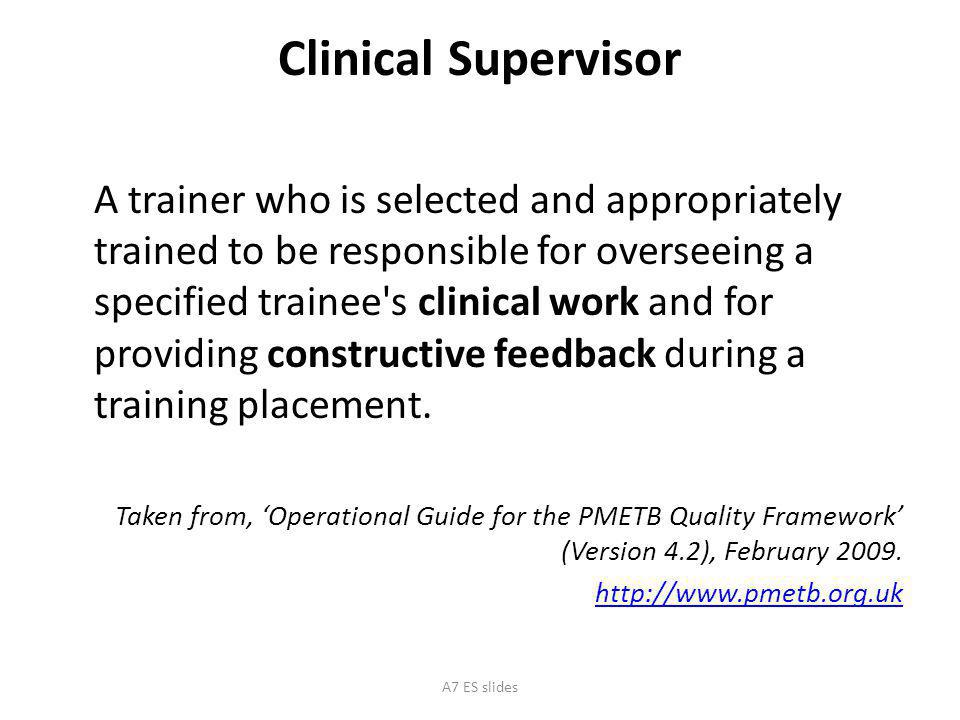 Clinical Supervisor A trainer who is selected and appropriately trained to be responsible for overseeing a specified trainee s clinical work and for providing constructive feedback during a training placement.