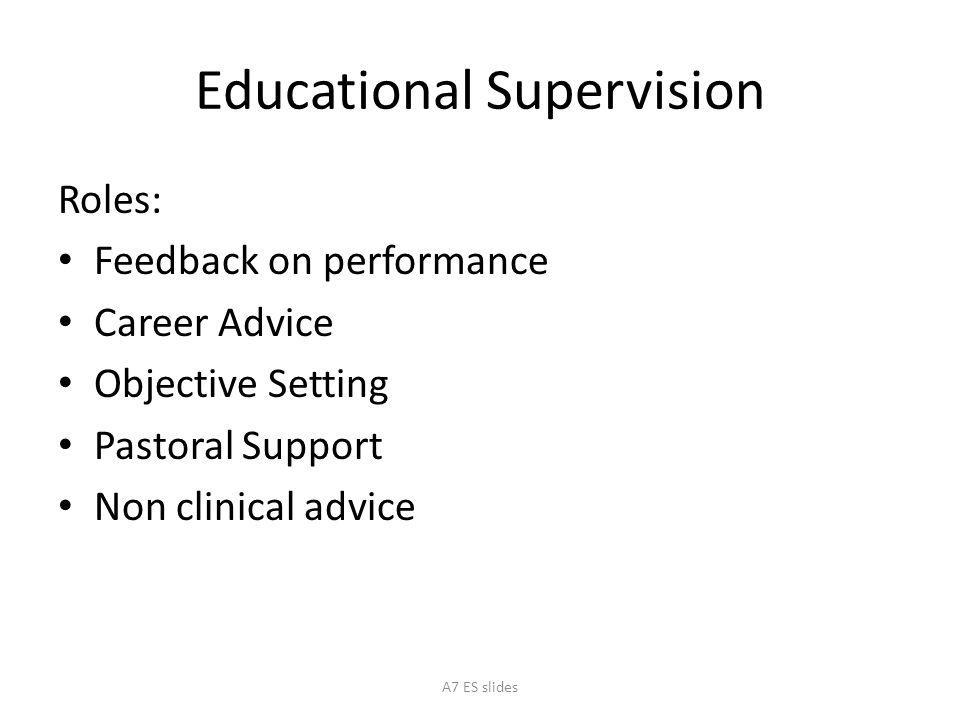Educational Supervision Roles: Feedback on performance Career Advice Objective Setting Pastoral Support Non clinical advice A7 ES slides