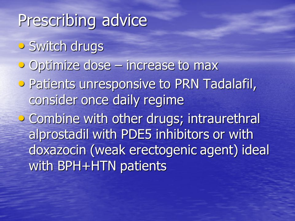 Prescribing advice Switch drugs Switch drugs Optimize dose – increase to max Optimize dose – increase to max Patients unresponsive to PRN Tadalafil, consider once daily regime Patients unresponsive to PRN Tadalafil, consider once daily regime Combine with other drugs; intraurethral alprostadil with PDE5 inhibitors or with doxazocin (weak erectogenic agent) ideal with BPH+HTN patients Combine with other drugs; intraurethral alprostadil with PDE5 inhibitors or with doxazocin (weak erectogenic agent) ideal with BPH+HTN patients