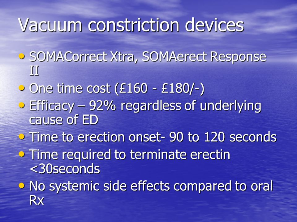 Vacuum constriction devices SOMACorrect Xtra, SOMAerect Response II SOMACorrect Xtra, SOMAerect Response II One time cost (£160 - £180/-) One time cost (£160 - £180/-) Efficacy – 92% regardless of underlying cause of ED Efficacy – 92% regardless of underlying cause of ED Time to erection onset- 90 to 120 seconds Time to erection onset- 90 to 120 seconds Time required to terminate erectin <30seconds Time required to terminate erectin <30seconds No systemic side effects compared to oral Rx No systemic side effects compared to oral Rx