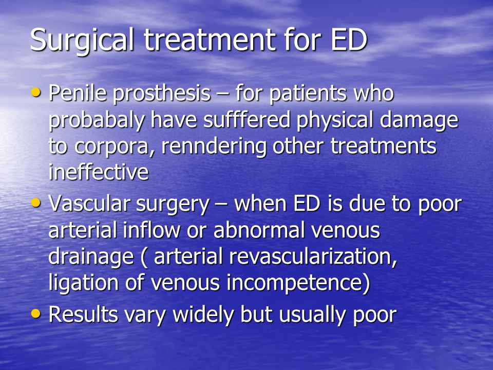 Surgical treatment for ED Penile prosthesis – for patients who probabaly have sufffered physical damage to corpora, renndering other treatments ineffective Penile prosthesis – for patients who probabaly have sufffered physical damage to corpora, renndering other treatments ineffective Vascular surgery – when ED is due to poor arterial inflow or abnormal venous drainage ( arterial revascularization, ligation of venous incompetence) Vascular surgery – when ED is due to poor arterial inflow or abnormal venous drainage ( arterial revascularization, ligation of venous incompetence) Results vary widely but usually poor Results vary widely but usually poor