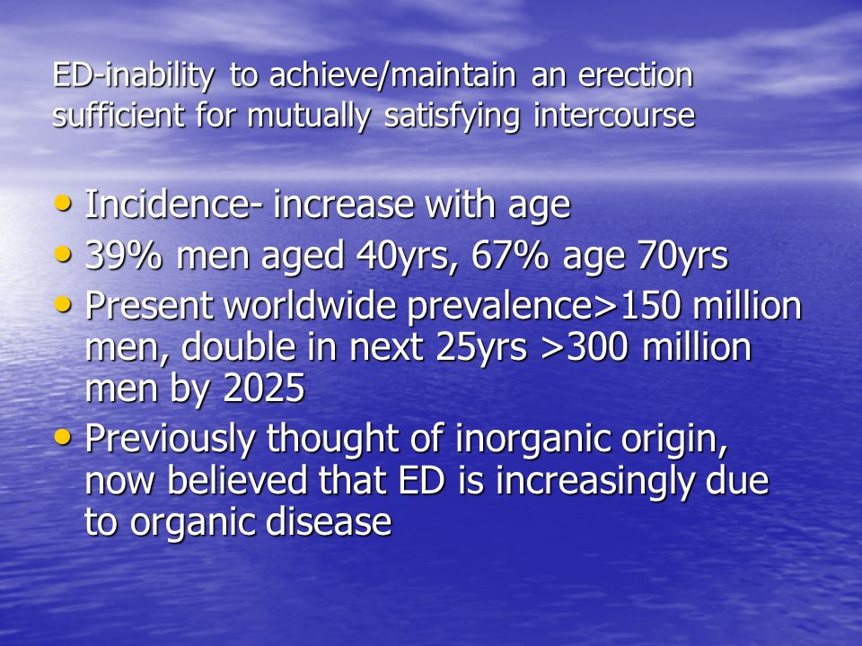 ED-inability to achieve/maintain an erection sufficient for mutually satisfying intercourse Incidence- increase with age Incidence- increase with age 39% men aged 40yrs, 67% age 70yrs 39% men aged 40yrs, 67% age 70yrs Present worldwide prevalence>150 million men, double in next 25yrs >300 million men by 2025 Present worldwide prevalence>150 million men, double in next 25yrs >300 million men by 2025 Previously thought of inorganic origin, now believed that ED is increasingly due to organic disease Previously thought of inorganic origin, now believed that ED is increasingly due to organic disease