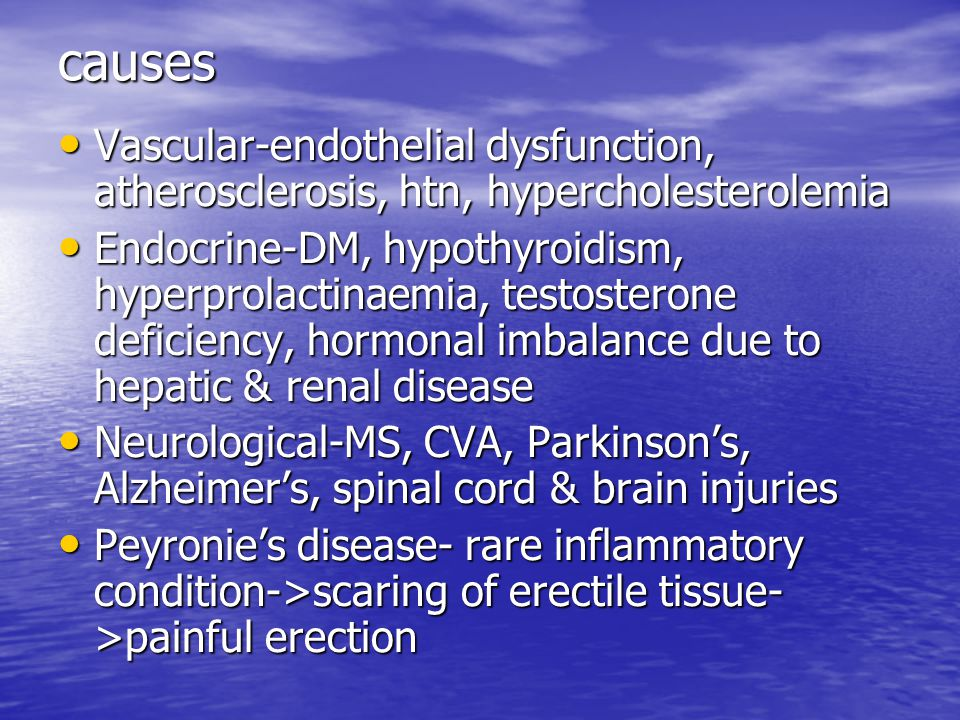 causes Vascular-endothelial dysfunction, atherosclerosis, htn, hypercholesterolemia Vascular-endothelial dysfunction, atherosclerosis, htn, hypercholesterolemia Endocrine-DM, hypothyroidism, hyperprolactinaemia, testosterone deficiency, hormonal imbalance due to hepatic & renal disease Endocrine-DM, hypothyroidism, hyperprolactinaemia, testosterone deficiency, hormonal imbalance due to hepatic & renal disease Neurological-MS, CVA, Parkinson's, Alzheimer's, spinal cord & brain injuries Neurological-MS, CVA, Parkinson's, Alzheimer's, spinal cord & brain injuries Peyronie's disease- rare inflammatory condition->scaring of erectile tissue- >painful erection Peyronie's disease- rare inflammatory condition->scaring of erectile tissue- >painful erection