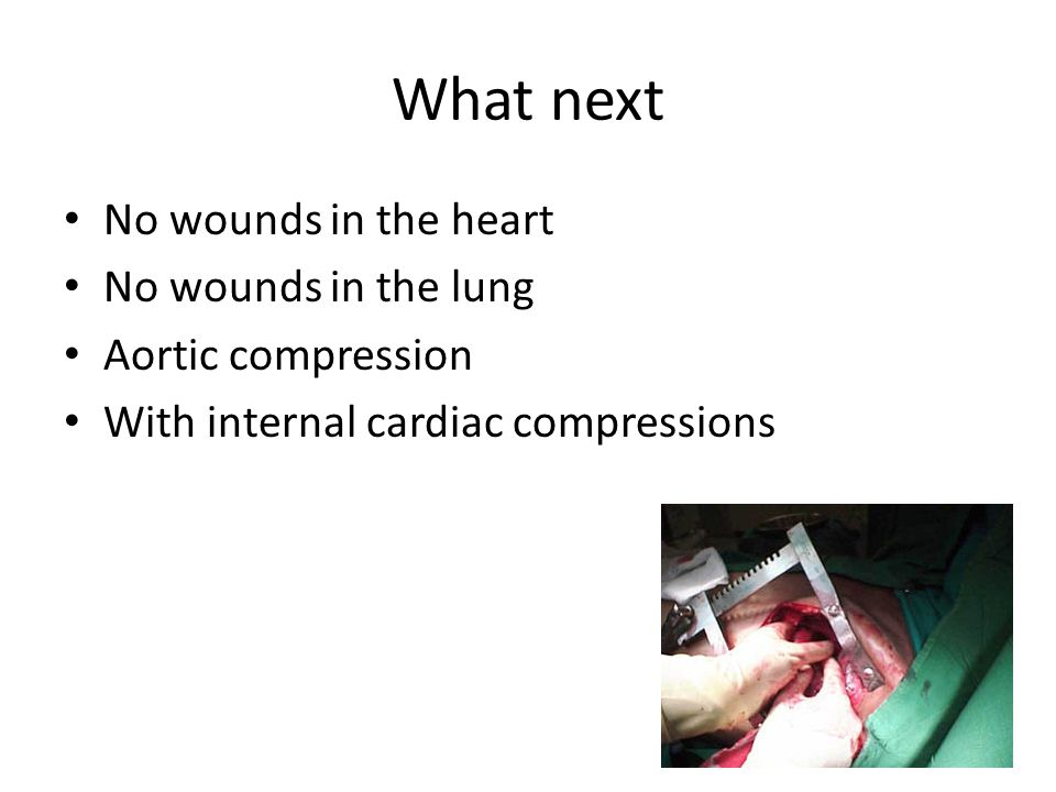 What next No wounds in the heart No wounds in the lung Aortic compression With internal cardiac compressions