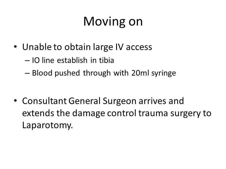 Moving on Unable to obtain large IV access – IO line establish in tibia – Blood pushed through with 20ml syringe Consultant General Surgeon arrives an