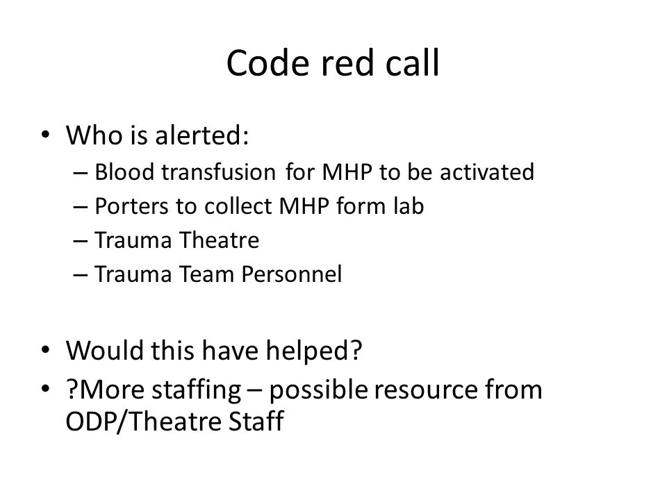 Code red call Who is alerted: – Blood transfusion for MHP to be activated – Porters to collect MHP form lab – Trauma Theatre – Trauma Team Personnel W
