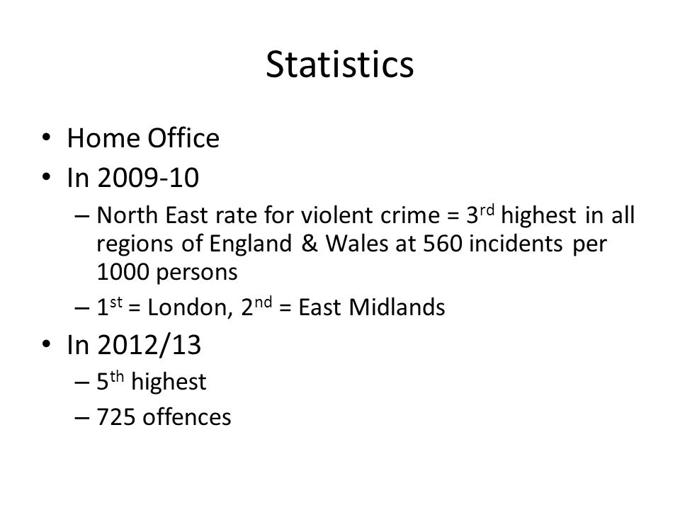 Statistics Home Office In 2009-10 – North East rate for violent crime = 3 rd highest in all regions of England & Wales at 560 incidents per 1000 perso