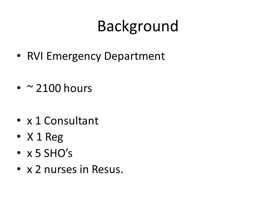 Background RVI Emergency Department ~ 2100 hours x 1 Consultant X 1 Reg x 5 SHO's x 2 nurses in Resus.