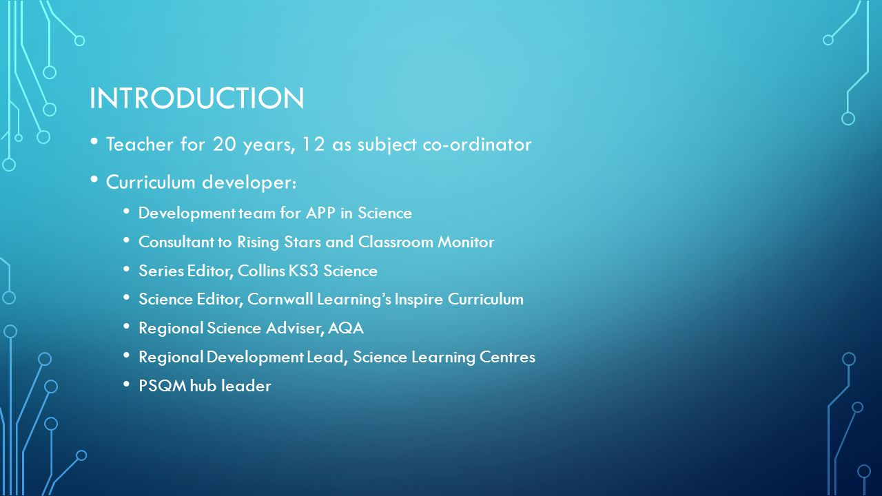 INTRODUCTION Teacher for 20 years, 12 as subject co-ordinator Curriculum developer: Development team for APP in Science Consultant to Rising Stars and Classroom Monitor Series Editor, Collins KS3 Science Science Editor, Cornwall Learning's Inspire Curriculum Regional Science Adviser, AQA Regional Development Lead, Science Learning Centres PSQM hub leader