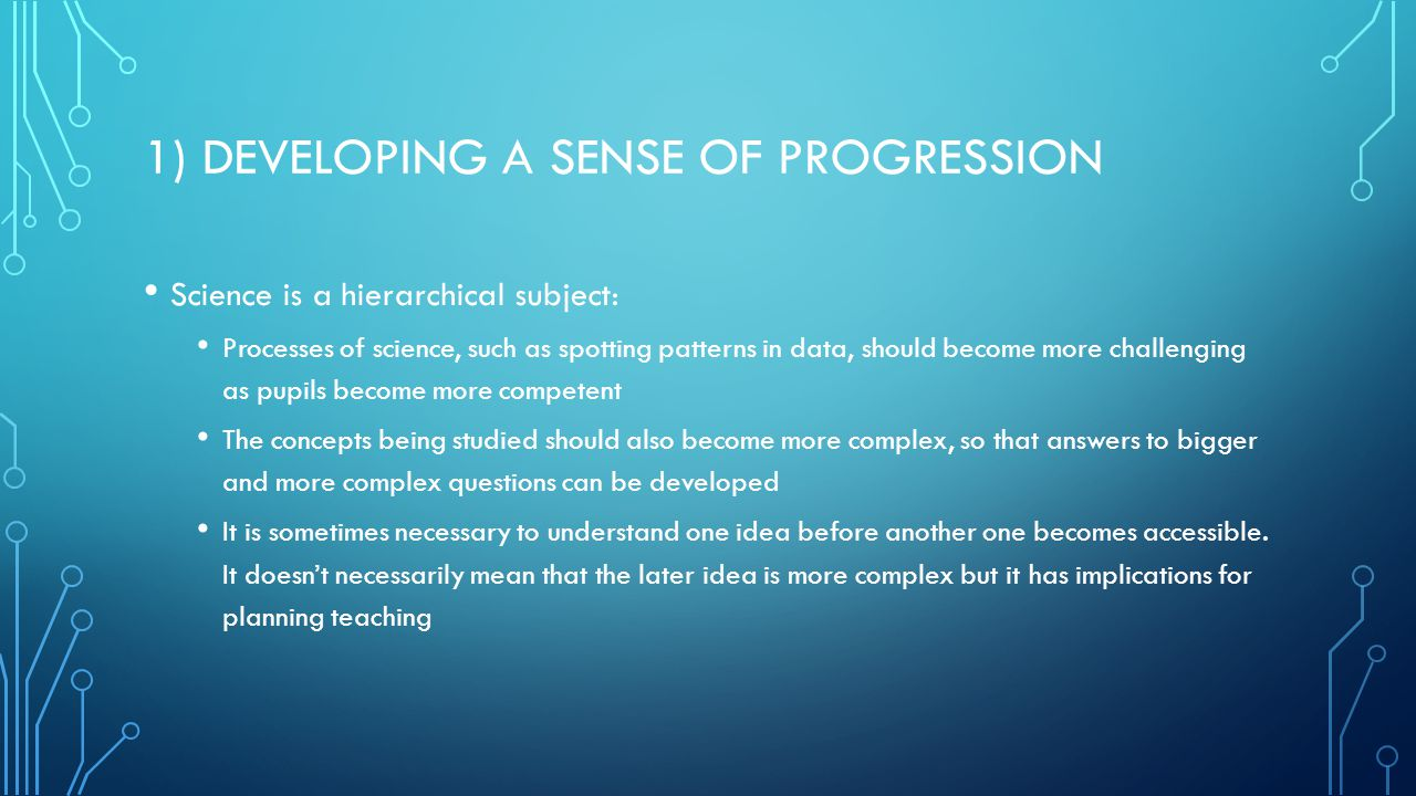 1) DEVELOPING A SENSE OF PROGRESSION Science is a hierarchical subject: Processes of science, such as spotting patterns in data, should become more challenging as pupils become more competent The concepts being studied should also become more complex, so that answers to bigger and more complex questions can be developed It is sometimes necessary to understand one idea before another one becomes accessible.