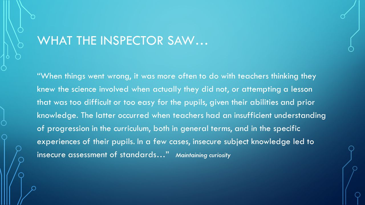 WHAT THE INSPECTOR SAW… When things went wrong, it was more often to do with teachers thinking they knew the science involved when actually they did not, or attempting a lesson that was too difficult or too easy for the pupils, given their abilities and prior knowledge.