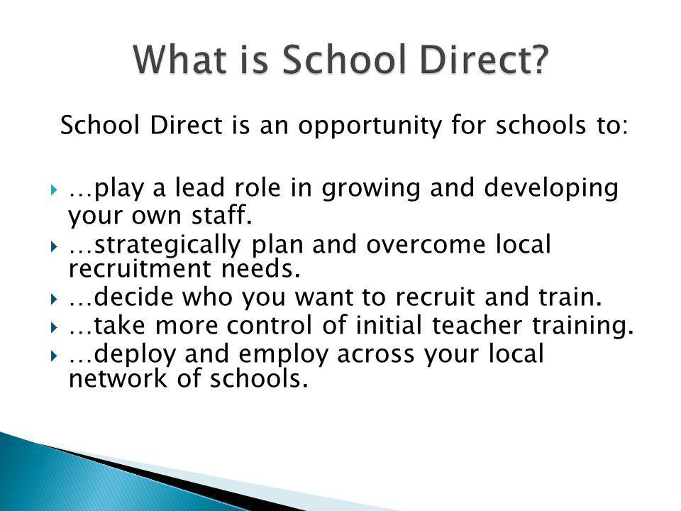 School Direct is an opportunity for schools to:  …play a lead role in growing and developing your own staff.