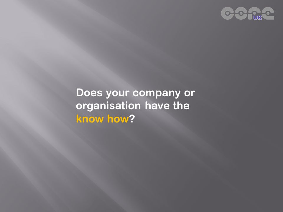 Does your company or organisation have the know how