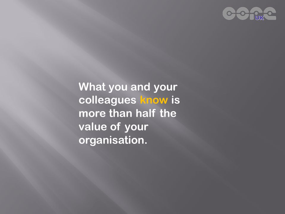 What you and your colleagues know is more than half the value of your organisation.