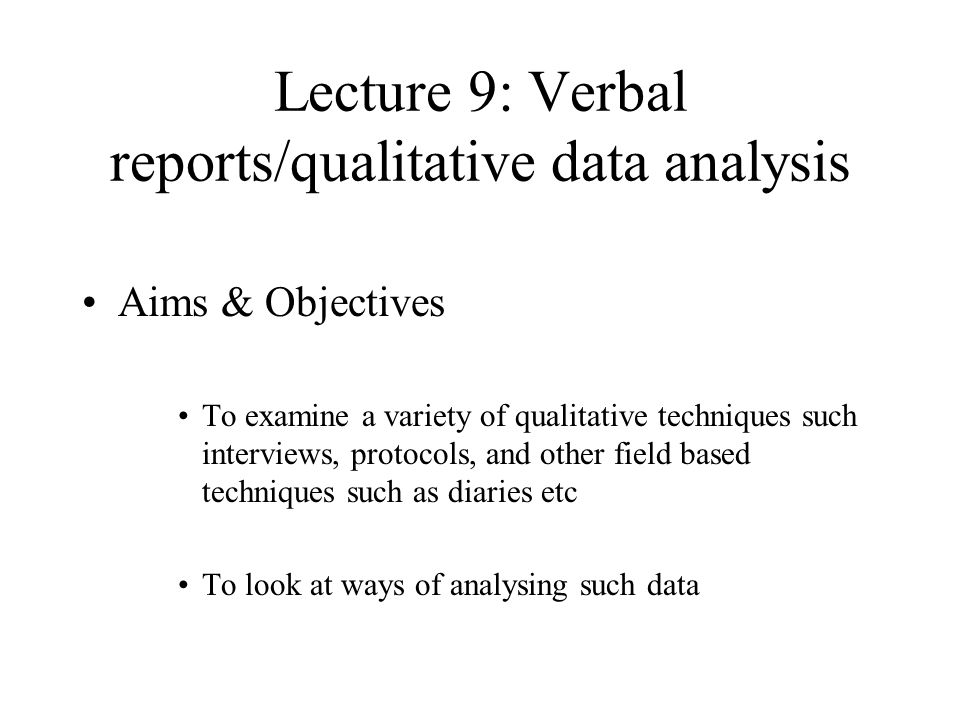 Lecture 9: Verbal reports/qualitative data analysis Aims & Objectives To examine a variety of qualitative techniques such interviews, protocols, and o