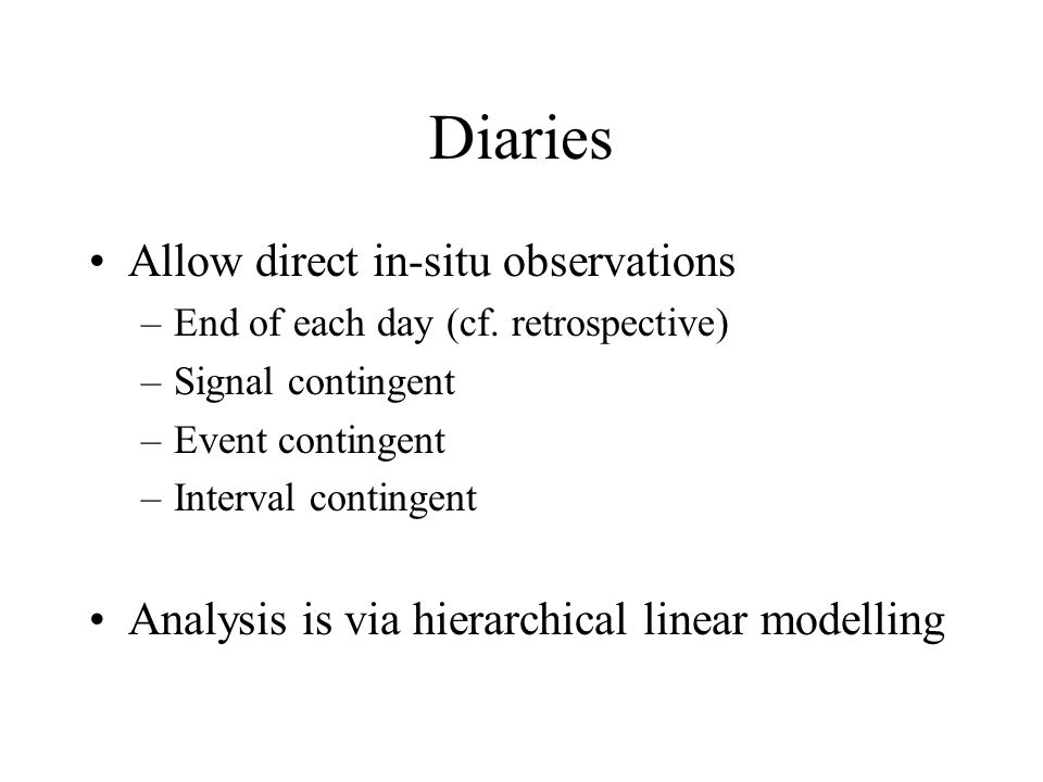 Diaries Allow direct in-situ observations –End of each day (cf. retrospective) –Signal contingent –Event contingent –Interval contingent Analysis is v