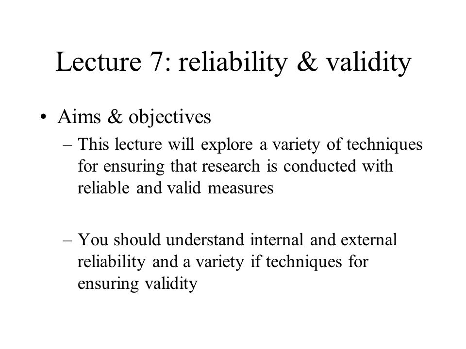 Lecture 7: reliability & validity Aims & objectives –This lecture will explore a variety of techniques for ensuring that research is conducted with reliable and valid measures –You should understand internal and external reliability and a variety if techniques for ensuring validity