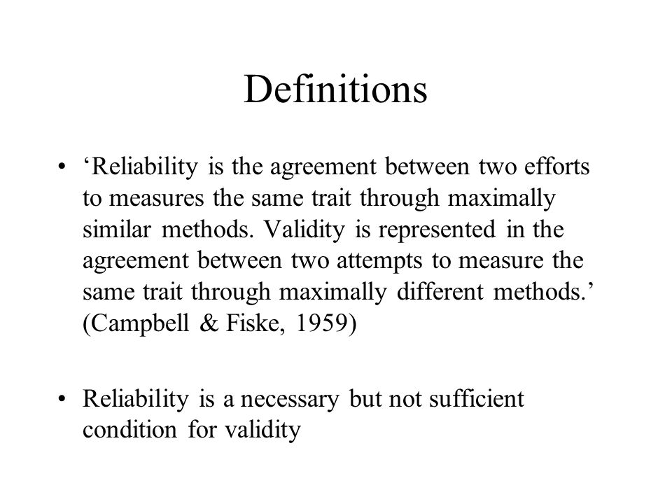 Definitions 'Reliability is the agreement between two efforts to measures the same trait through maximally similar methods.