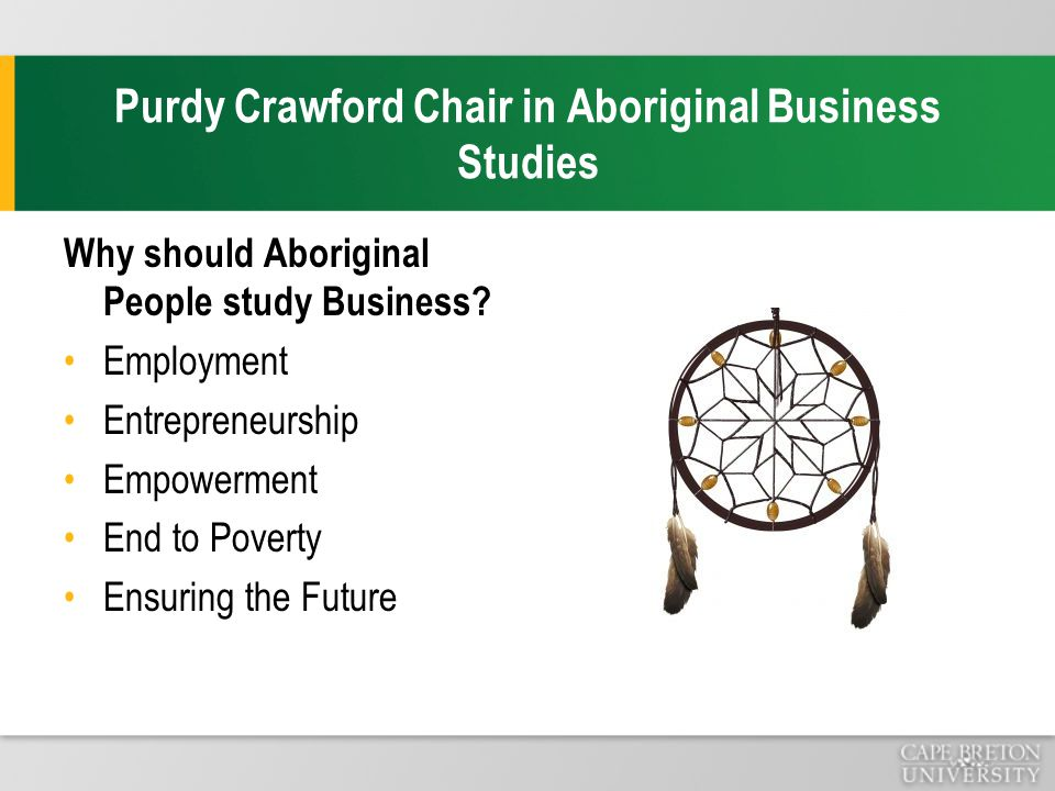 Purdy Crawford Chair in Aboriginal Business Studies Why should Aboriginal People study Business.