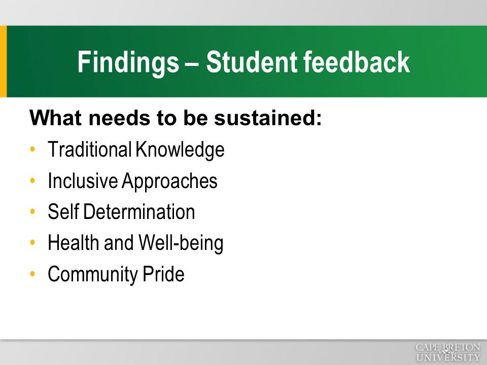 Findings – Student feedback What needs to be sustained: Traditional Knowledge Inclusive Approaches Self Determination Health and Well-being Community Pride
