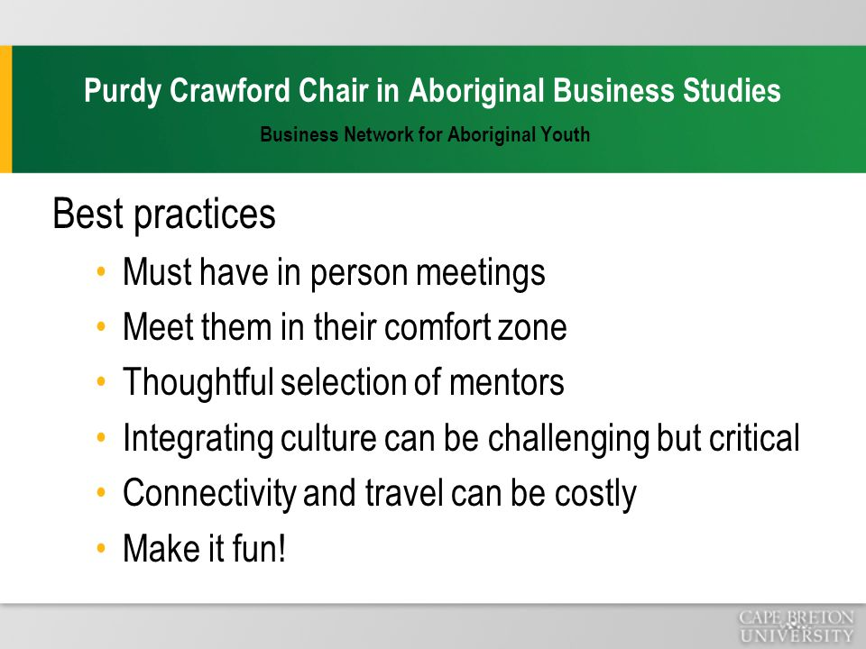 Purdy Crawford Chair in Aboriginal Business Studies Business Network for Aboriginal Youth Best practices Must have in person meetings Meet them in their comfort zone Thoughtful selection of mentors Integrating culture can be challenging but critical Connectivity and travel can be costly Make it fun!