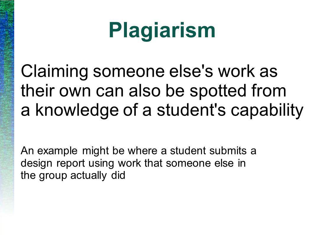 Plagiarism Claiming someone else's work as their own can also be spotted from a knowledge of a student's capability An example might be where a studen