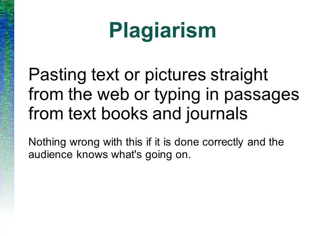 Plagiarism Pasting text or pictures straight from the web or typing in passages from text books and journals Nothing wrong with this if it is done correctly and the audience knows what s going on.