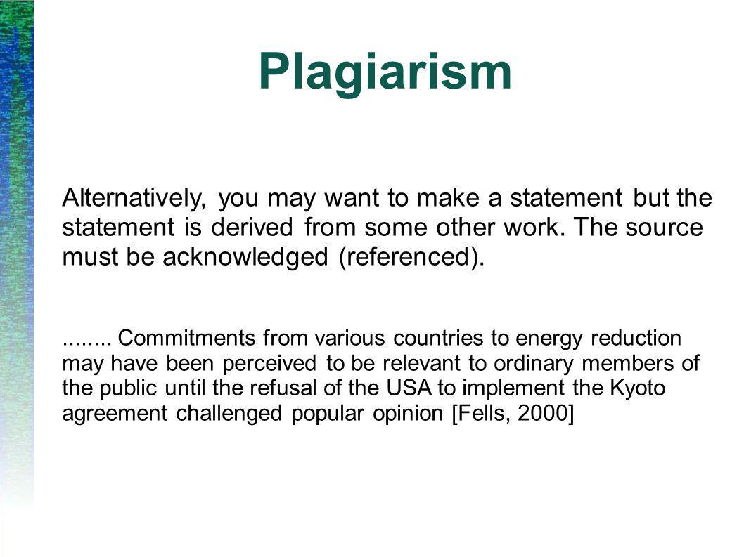 Plagiarism Alternatively, you may want to make a statement but the statement is derived from some other work. The source must be acknowledged (referen
