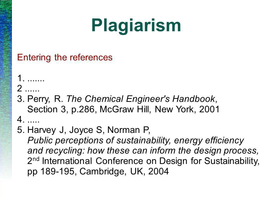 Plagiarism Entering the references 1........ 2...... 3. Perry, R. The Chemical Engineer's Handbook, Section 3, p.286, McGraw Hill, New York, 2001 4...