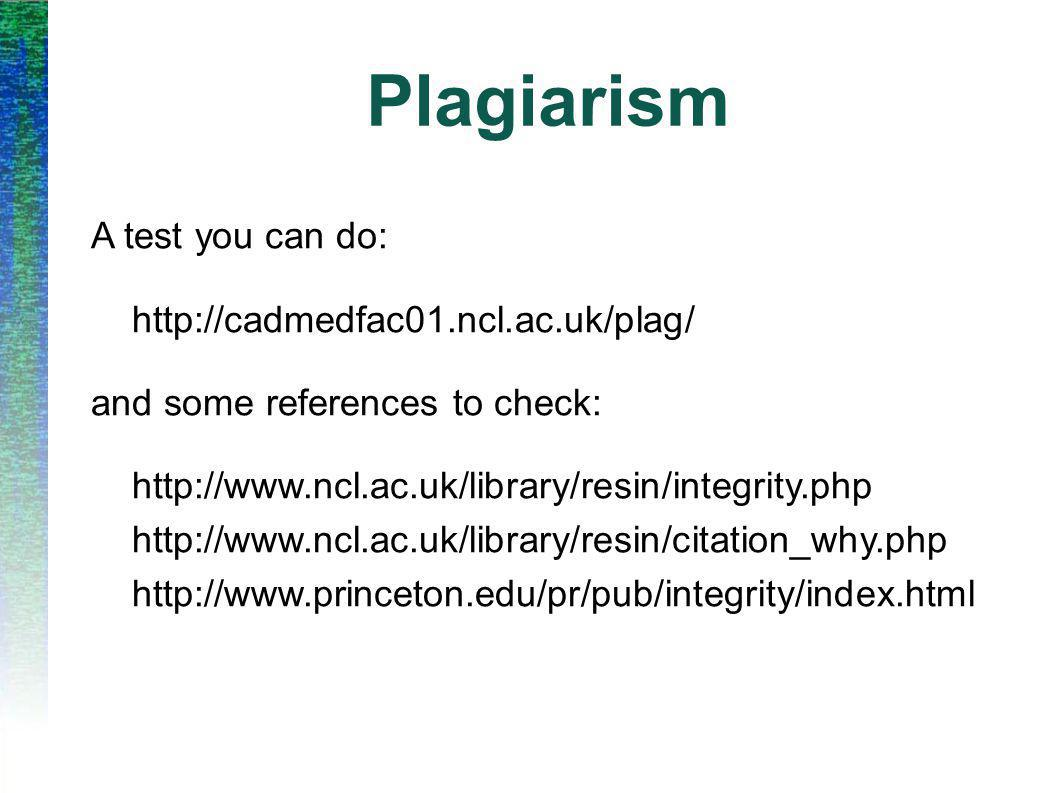 Plagiarism A test you can do: http://cadmedfac01.ncl.ac.uk/plag/ and some references to check: http://www.ncl.ac.uk/library/resin/integrity.php http://www.ncl.ac.uk/library/resin/citation_why.php http://www.princeton.edu/pr/pub/integrity/index.html