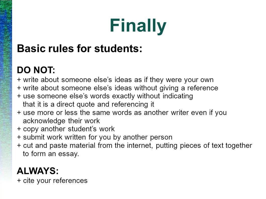 Finally Basic rules for students: DO NOT: + write about someone else's ideas as if they were your own + write about someone else's ideas without giving a reference + use someone else's words exactly without indicating that it is a direct quote and referencing it + use more or less the same words as another writer even if you acknowledge their work + copy another student's work + submit work written for you by another person + cut and paste material from the internet, putting pieces of text together to form an essay.