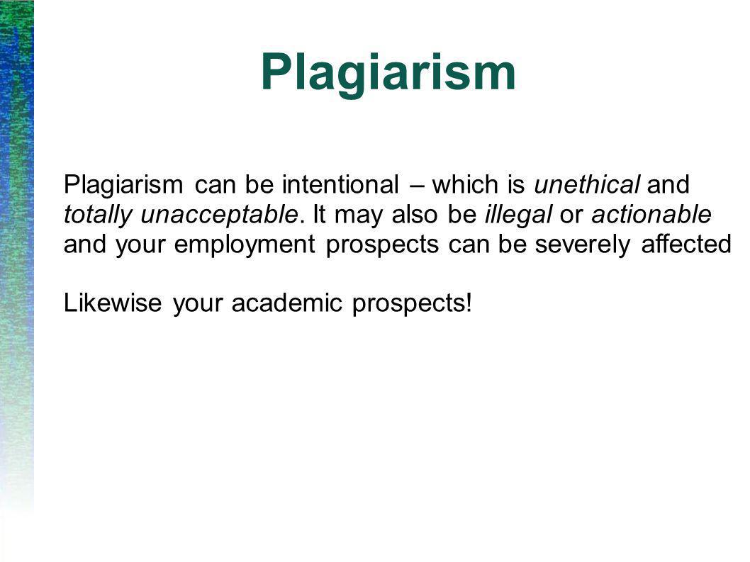 Plagiarism Plagiarism can be intentional – which is unethical and totally unacceptable. It may also be illegal or actionable and your employment prosp