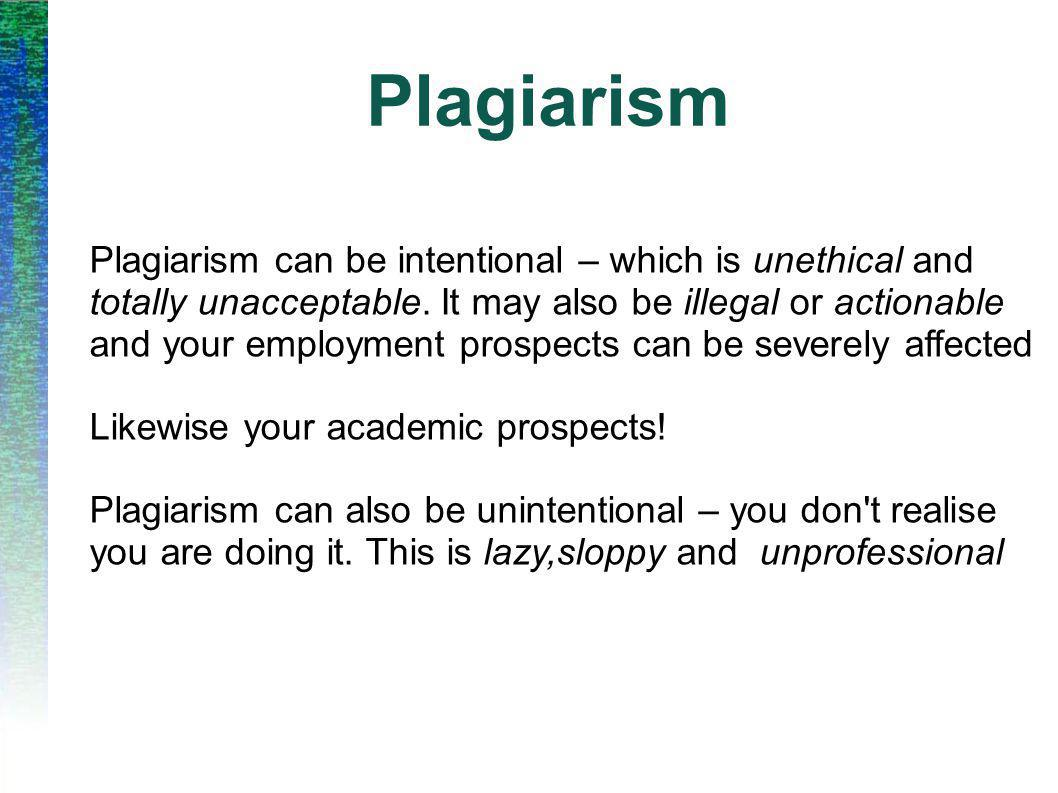 Plagiarism Plagiarism can be intentional – which is unethical and totally unacceptable.