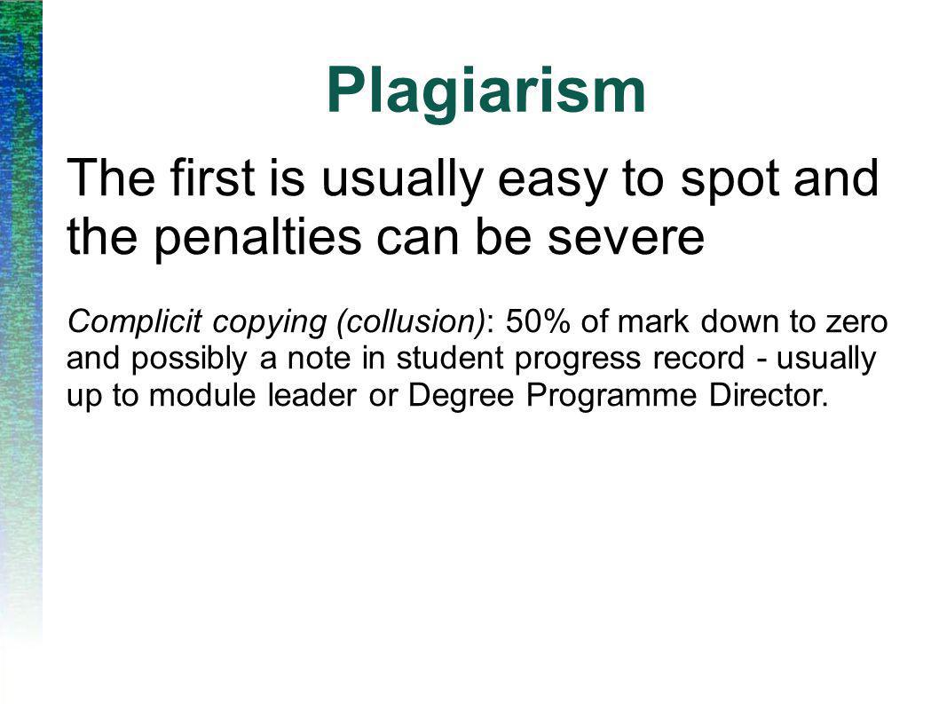 Plagiarism The first is usually easy to spot and the penalties can be severe Complicit copying (collusion): 50% of mark down to zero and possibly a note in student progress record - usually up to module leader or Degree Programme Director.