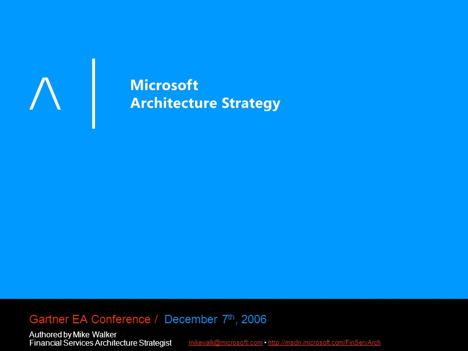 Gartner EA Conference / December 7 th, 2006 Authored by Mike Walker Financial Services Architecture Strategist mikewalk@microsoft.commikewalk@microsoft.com http://msdn.microsoft.com/FinServArchhttp://msdn.microsoft.com/FinServArch