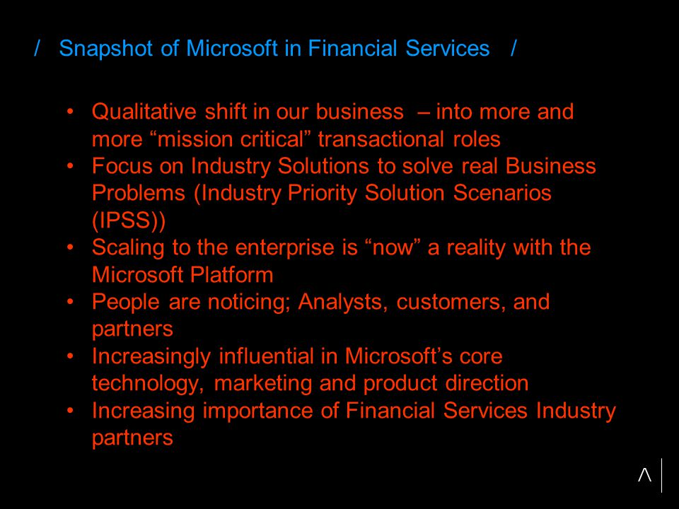 / Snapshot of Microsoft in Financial Services / Qualitative shift in our business – into more and more mission critical transactional roles Focus on Industry Solutions to solve real Business Problems (Industry Priority Solution Scenarios (IPSS)) Scaling to the enterprise is now a reality with the Microsoft Platform People are noticing; Analysts, customers, and partners Increasingly influential in Microsoft's core technology, marketing and product direction Increasing importance of Financial Services Industry partners
