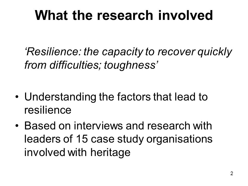 2 What the research involved 'Resilience: the capacity to recover quickly from difficulties; toughness' Understanding the factors that lead to resilience Based on interviews and research with leaders of 15 case study organisations involved with heritage