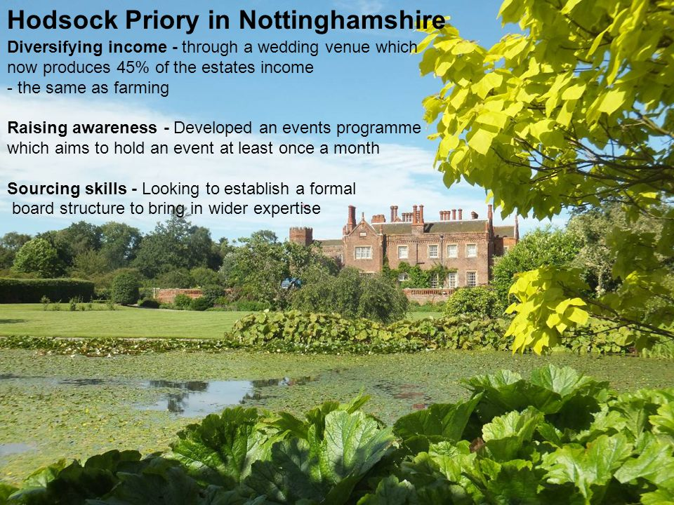4 Case study of Hodsock Priory Hodsock Priory in Nottinghamshire Diversifying income - through a wedding venue which now produces 45% of the estates income - the same as farming Raising awareness - Developed an events programme which aims to hold an event at least once a month Sourcing skills - Looking to establish a formal board structure to bring in wider expertise