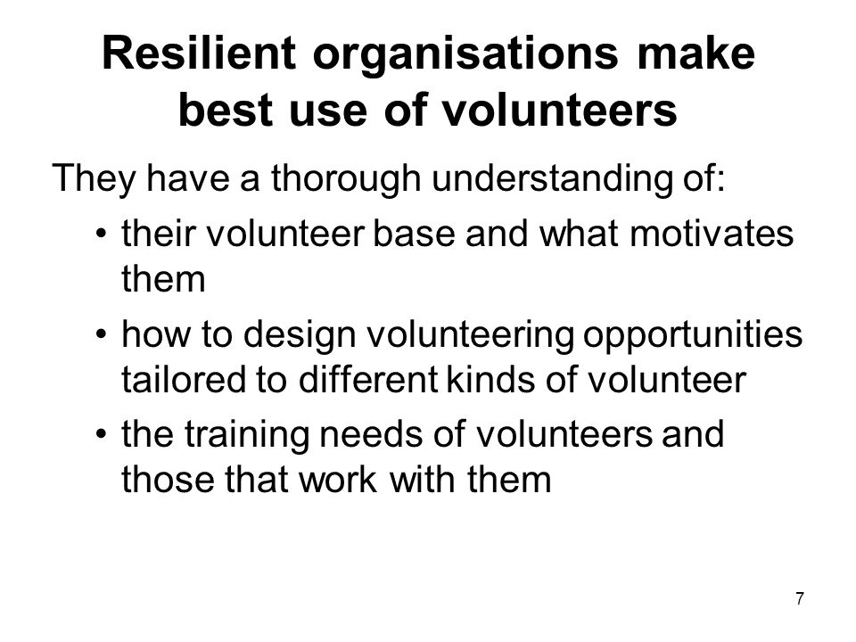 7 Resilient organisations make best use of volunteers They have a thorough understanding of: their volunteer base and what motivates them how to design volunteering opportunities tailored to different kinds of volunteer the training needs of volunteers and those that work with them