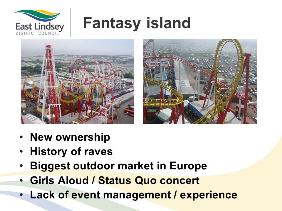 Fantasy island New ownership History of raves Biggest outdoor market in Europe Girls Aloud / Status Quo concert Lack of event management / experience