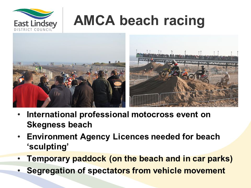 AMCA beach racing International professional motocross event on Skegness beach Environment Agency Licences needed for beach 'sculpting' Temporary paddock (on the beach and in car parks) Segregation of spectators from vehicle movement