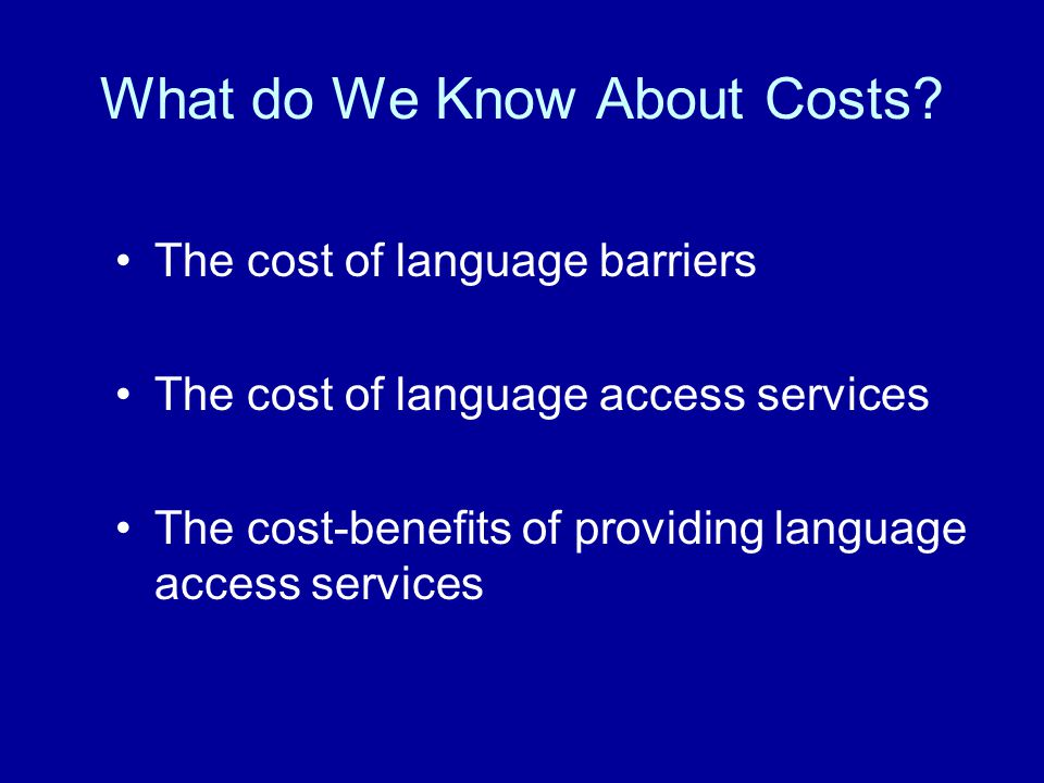 The Cost of Language Barriers Potential Costs: –Opportunity costs –Increased resource utilization –Societal costs –Malpractice risk