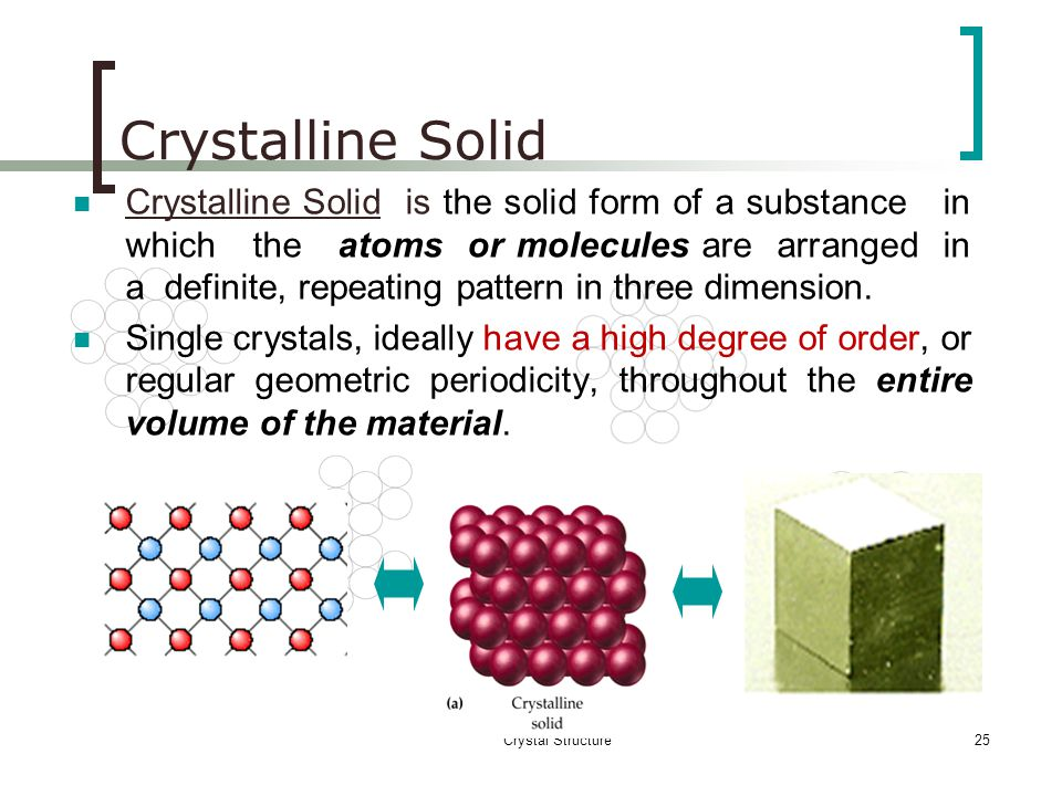 Crystal Structure24 Types of Solids Single crsytal, polycrystalline, and amorphous, are the three general types of solids. Each type is characterized