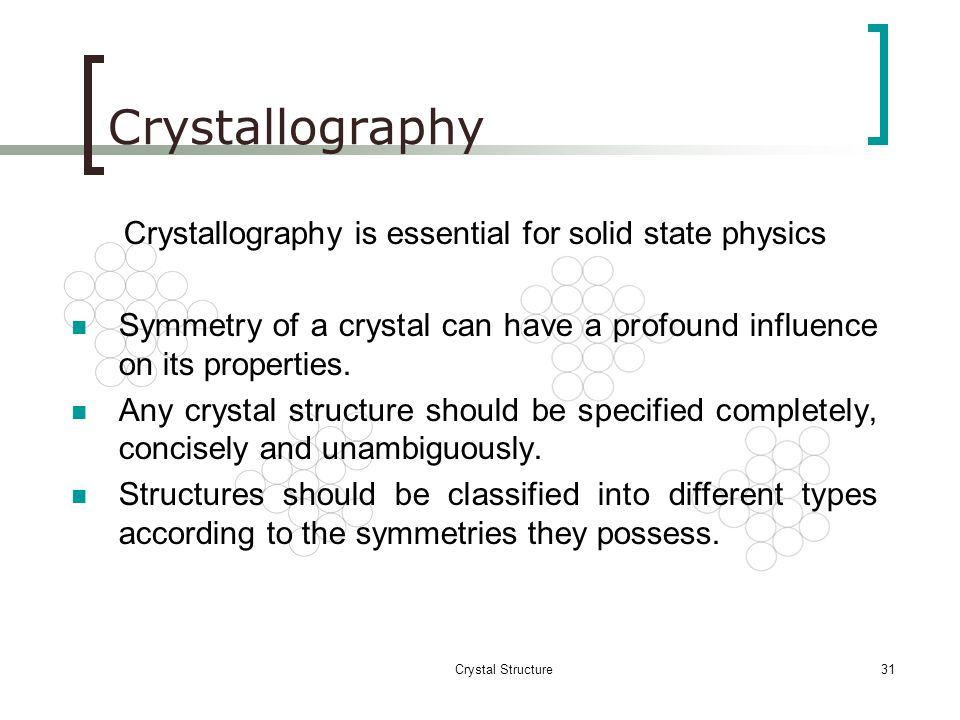 Crystal Structure30 CRYSTALLOGRAPHY What is crystallography? The branch of science that deals with the geometric description of crystals and their int