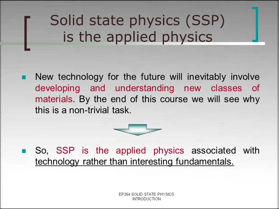 EP364 SOLID STATE PHYSICS INTRODUCTION Solid state physics (SSP) is the applied physics New technology for the future will inevitably involve developing and understanding new classes of materials.