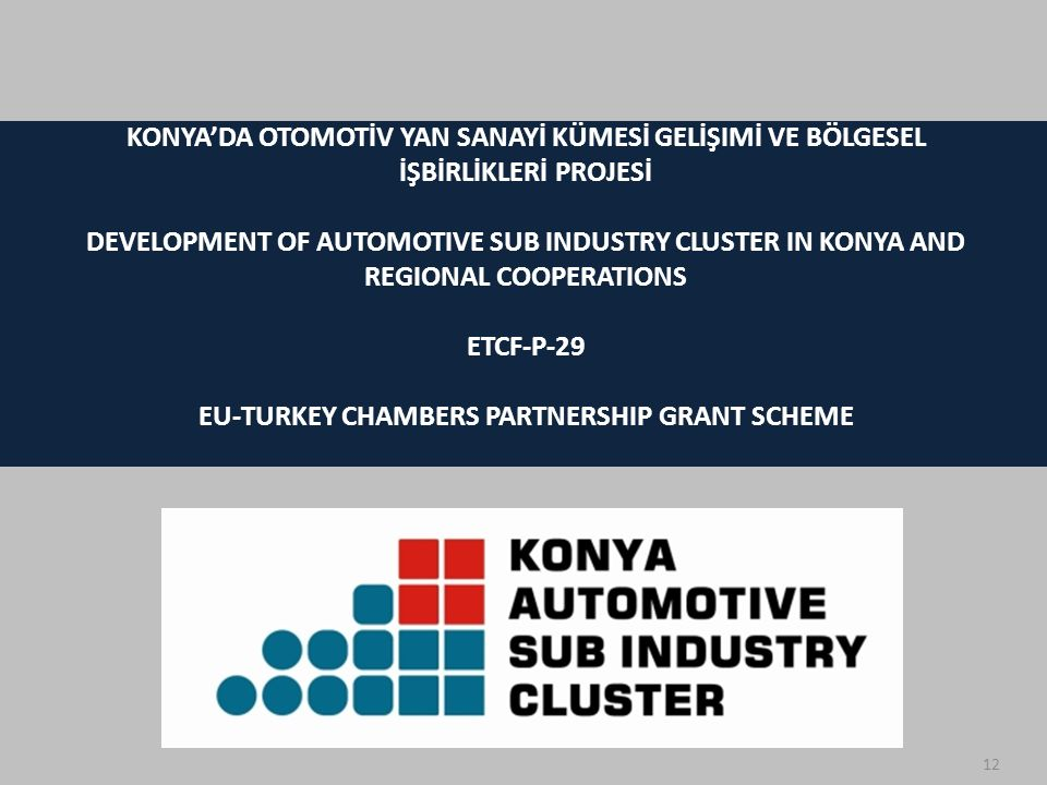 12 KONYA'DA OTOMOTİV YAN SANAYİ KÜMESİ GELİŞIMİ VE BÖLGESEL İŞBİRLİKLERİ PROJESİ DEVELOPMENT OF AUTOMOTIVE SUB INDUSTRY CLUSTER IN KONYA AND REGIONAL COOPERATIONS ETCF-P-29 EU-TURKEY CHAMBERS PARTNERSHIP GRANT SCHEME