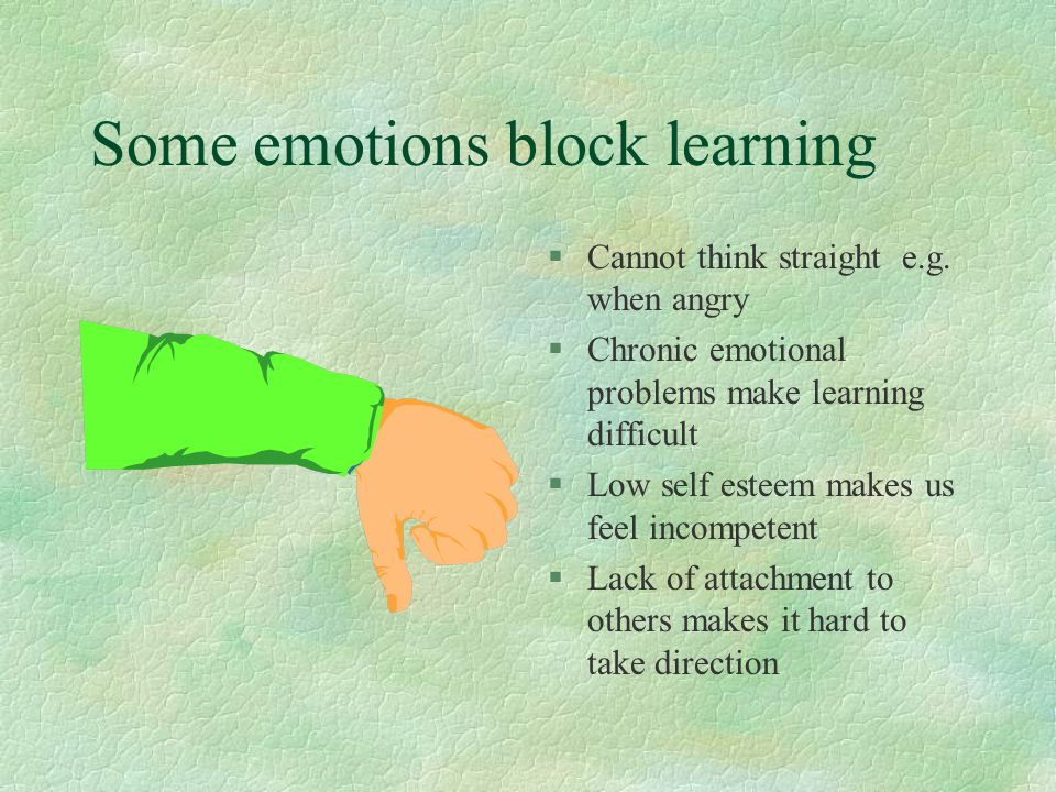 Some emotions block learning §Cannot think straight e.g.