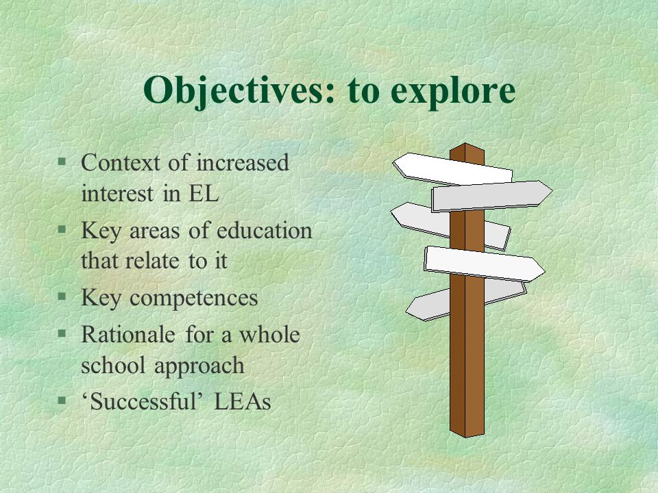Objectives: to explore §Context of increased interest in EL §Key areas of education that relate to it §Key competences §Rationale for a whole school approach §'Successful' LEAs