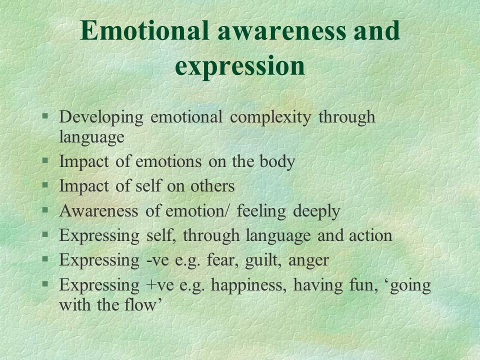 Emotional awareness and expression §Developing emotional complexity through language §Impact of emotions on the body §Impact of self on others §Awareness of emotion/ feeling deeply §Expressing self, through language and action §Expressing -ve e.g.